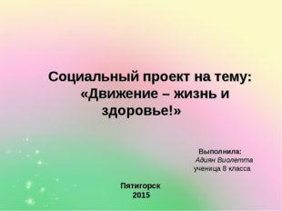 Социальный проект на тему: «Движение – жизнь и здоровье!» Выполнила: Адиян В