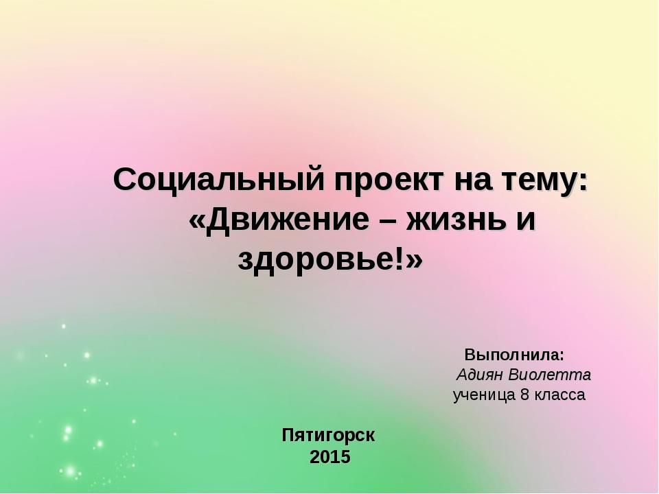 Социальный проект на тему: «Движение – жизнь и здоровье!» Выполнила: Адиян В...