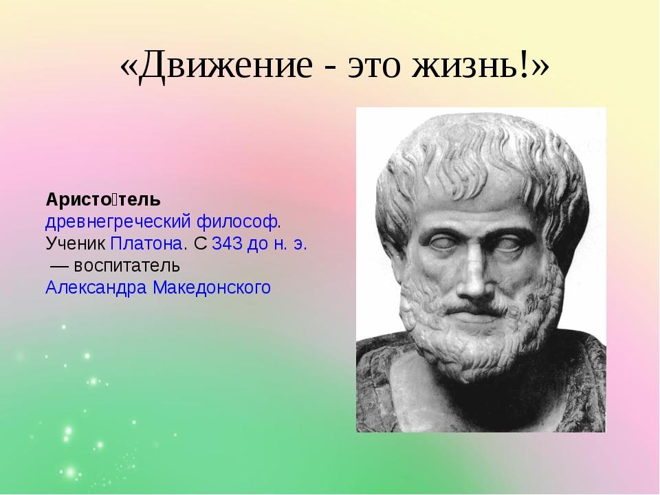 «Движение - это жизнь!» Аристо́тель древнегреческийфилософ. УченикПлатона...