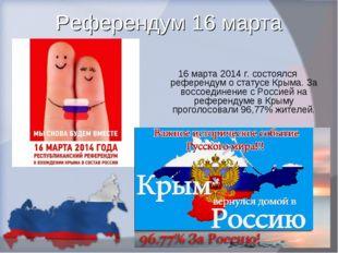 Референдум 16 марта 16 марта 2014 г. состоялся референдум о статусе Крыма. За