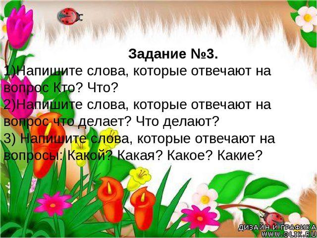 Задание №3. 1)Напишите слова, которые отвечают на вопрос Кто? Что? 2)Напишит...