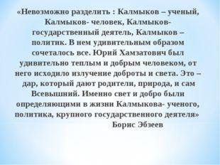 «Невозможно разделить : Калмыков – ученый, Калмыков- человек, Калмыков- госуд
