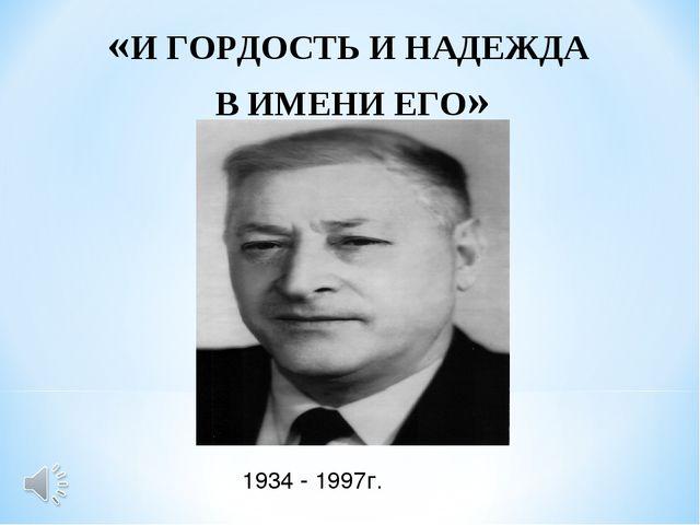 «И ГОРДОСТЬ И НАДЕЖДА В ИМЕНИ ЕГО» 1934 - 1997г.