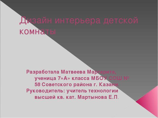Дизайн интерьера детской комнаты Разработала Матвеева Маргарита, ученица 7»А»...