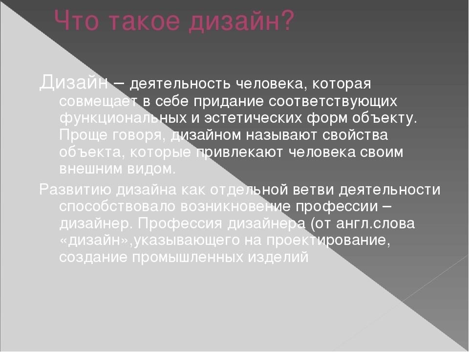 Что такое дизайн? Дизайн – деятельность человека, которая совмещает в себе пр...