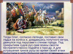 Тогда Олег, согласно легенде, поставил свои ладьи на колёса и, дождавшись по