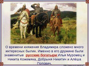 О времени княжения Владимира сложено много интересных былин. Именно в его др