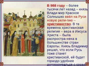 В 988 году – более тысячи лет назад – князь Влади-мир Красное Солнышко ввёл