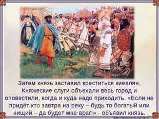 Затем князь заставил креститься киевлян. Княжеские слуги объехали весь город