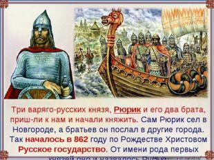 Три варяго-русских князя, Рюрик и его два брата, приш-ли к нам и начали княж