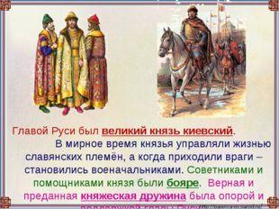 Главой Руси был великий князь киевский. В мирное время князья управляли жизн