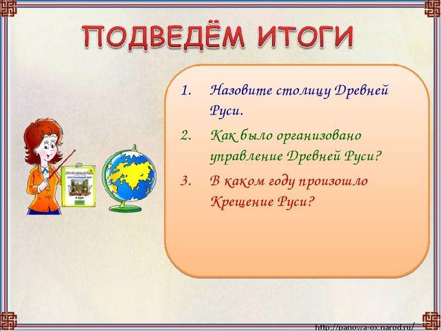 Назовите столицу Древней Руси. Как было организовано управление Древней Руси?...