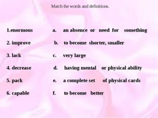 Match the words and definitions. 1.enormous a. an absence or need for somethi