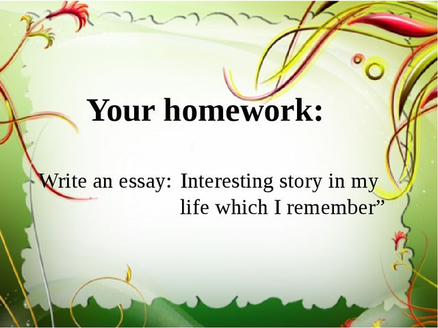 """Your homework: Interesting story in my life which I remember"""" Write an essay:"""