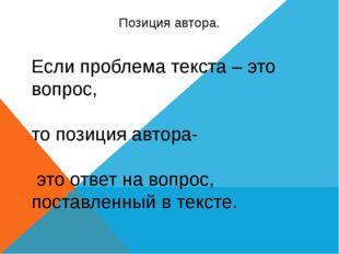 Позиция автора. Если проблема текста – это вопрос, то позиция автора- это отв