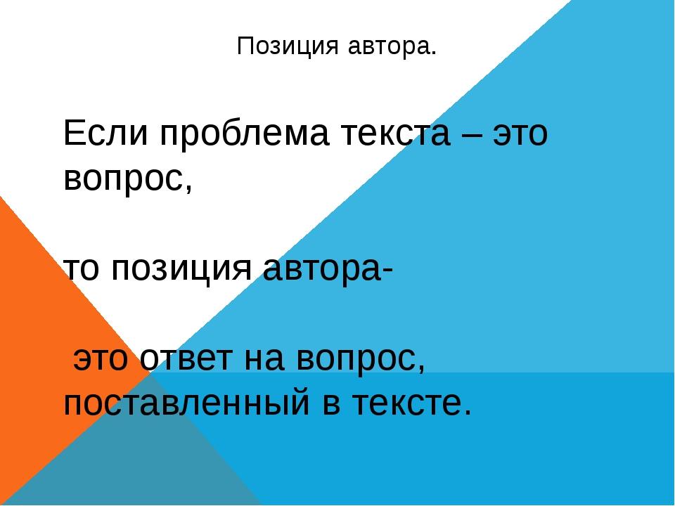 Позиция автора. Если проблема текста – это вопрос, то позиция автора- это отв...