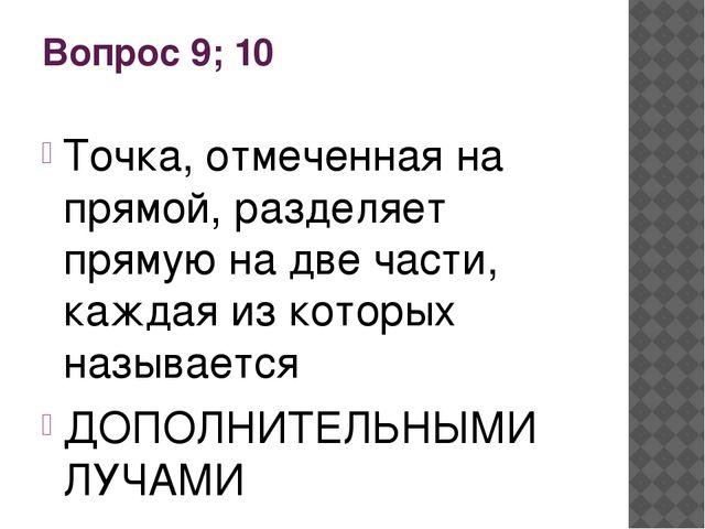 Вопрос 9; 10 Точка, отмеченная на прямой, разделяет прямую на две части, кажд...