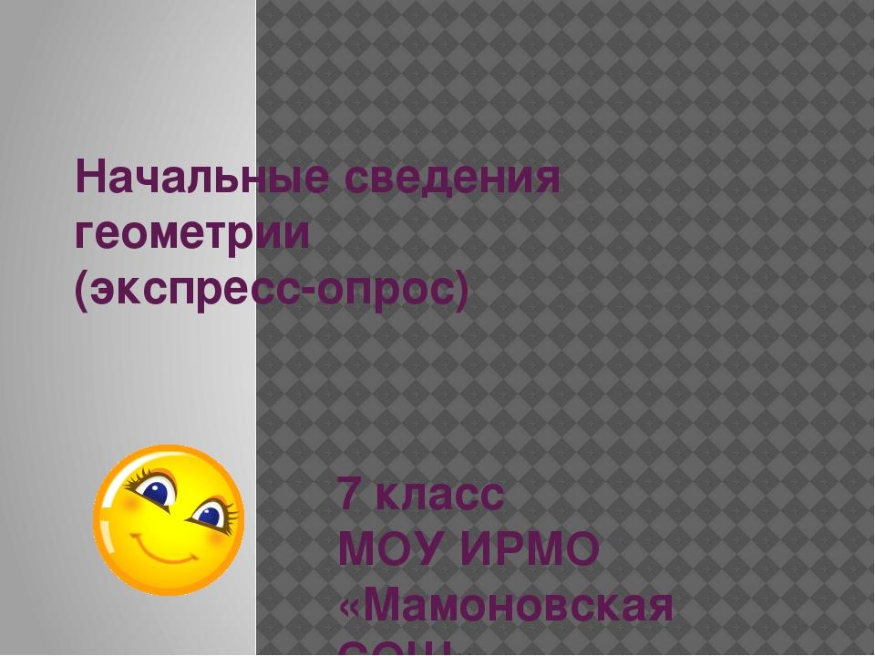 Начальные сведения геометрии (экспресс-опрос) 7 класс МОУ ИРМО «Мамоновская С...