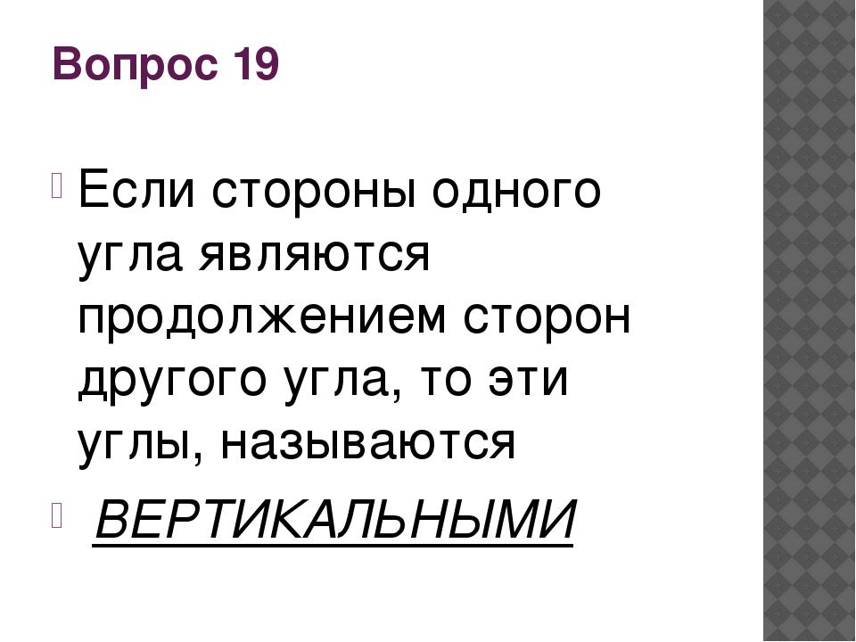 Вопрос 19 Если стороны одного угла являются продолжением сторон другого угла,...