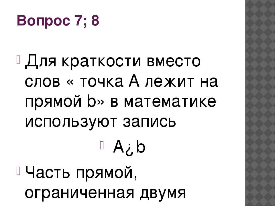 Вопрос 7; 8 Для краткости вместо слов « точка А лежит на прямой b» в математи...