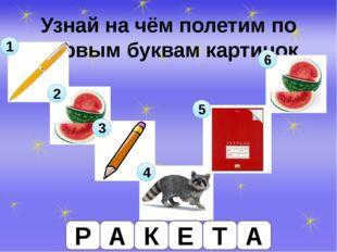 Узнай на чём полетим по первым буквам картинок 1 2 3 4 5 6 Р А К Е Т А