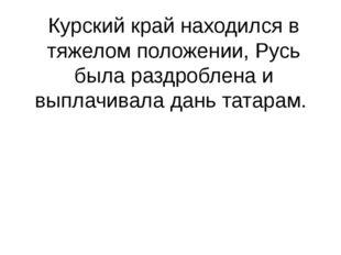 Курский край находился в тяжелом положении, Русь была раздроблена и выплачива