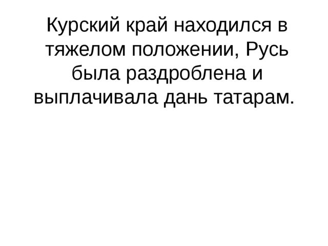 Курский край находился в тяжелом положении, Русь была раздроблена и выплачива...