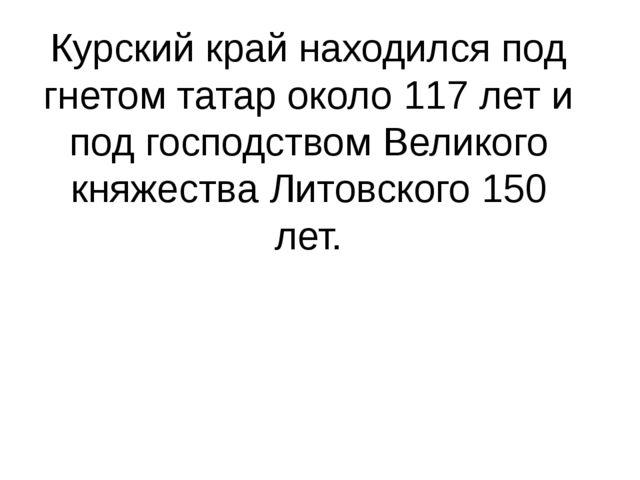 Курский край находился под гнетом татар около 117 лет и под господством Велик...