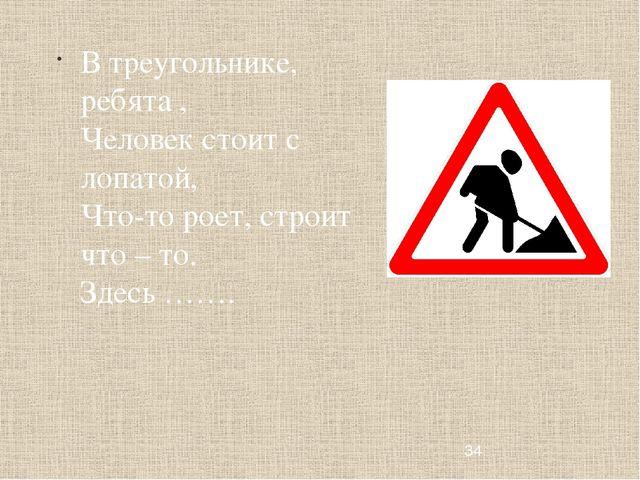 В треугольнике, ребята , Человек стоит с лопатой, Что-то роет, строит что – т...