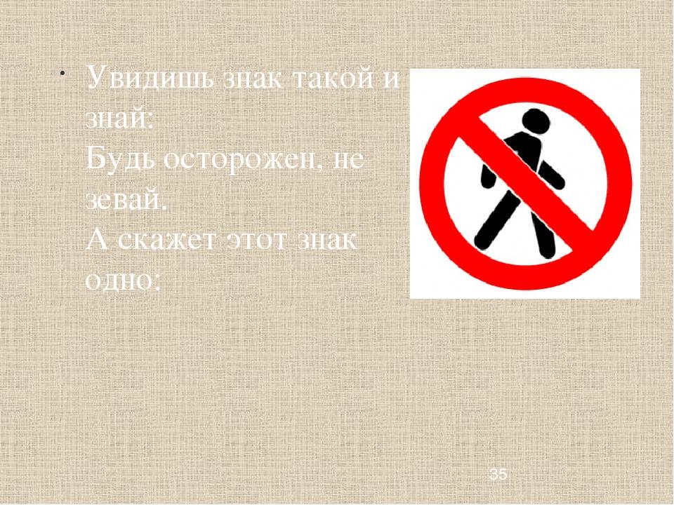 Увидишь знак такой и знай: Будь осторожен, не зевай. А скажет этот знак одно: