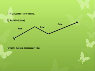 1) 4-2=2(см) – 2-е звено. 2) 4+2+5=11(см) 4см 2см 5см Ответ: длина ломаной 11