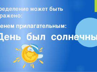 определениеможет быть выражено: именем прилагательным: День был солнечный.
