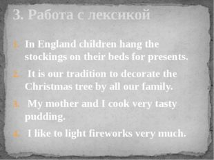 In England children hang the stockings on their beds for presents. It is our