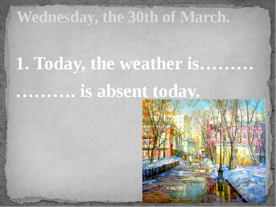 1. Today, the weather is……… ………. is absent today. Wednesday, the 30th of March.