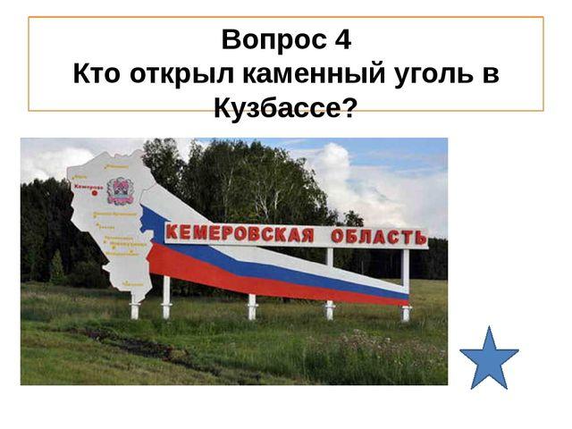 Вопрос 4 Кто открыл каменный уголь в Кузбассе?
