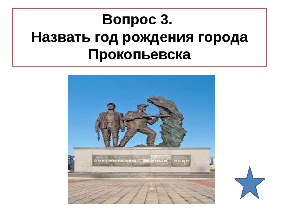 Вопрос 3. Назвать год рождения города Прокопьевска