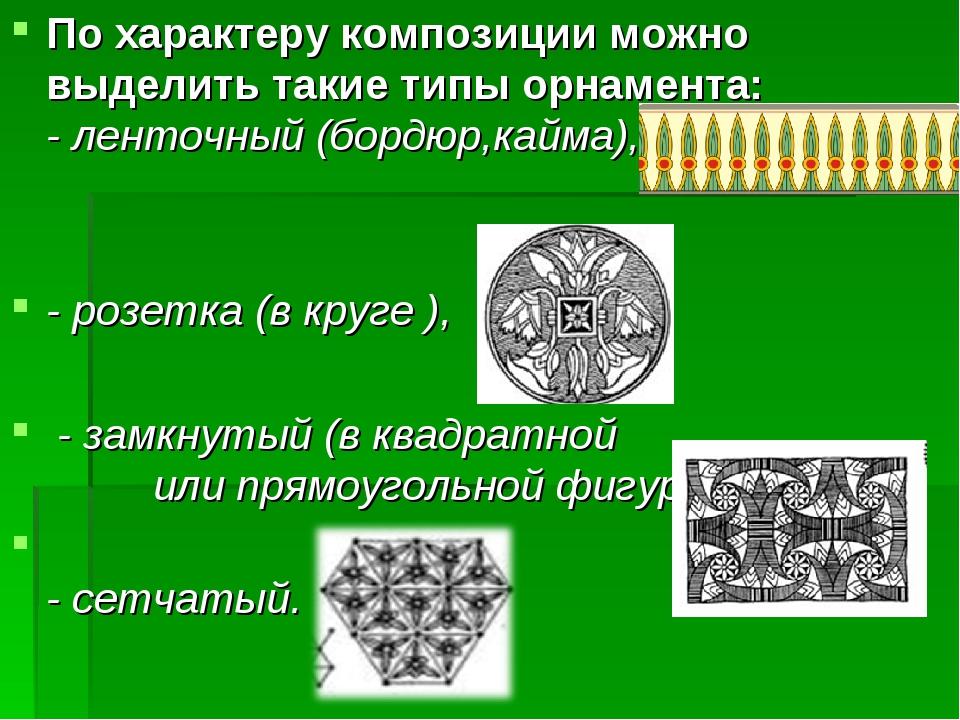 По характеру композиции можно выделить такие типы орнамента: - ленточный (бор...
