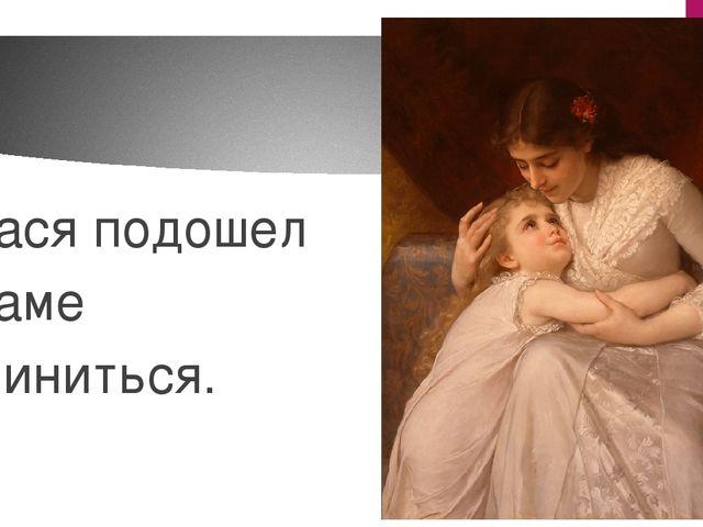 Вася подошел к маме извиниться.