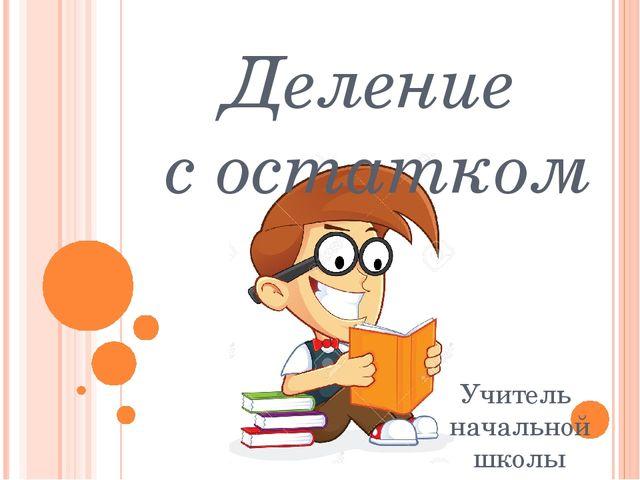 Деление с остатком Учитель начальной школы Машутина Э. И. г. Набережные Челны
