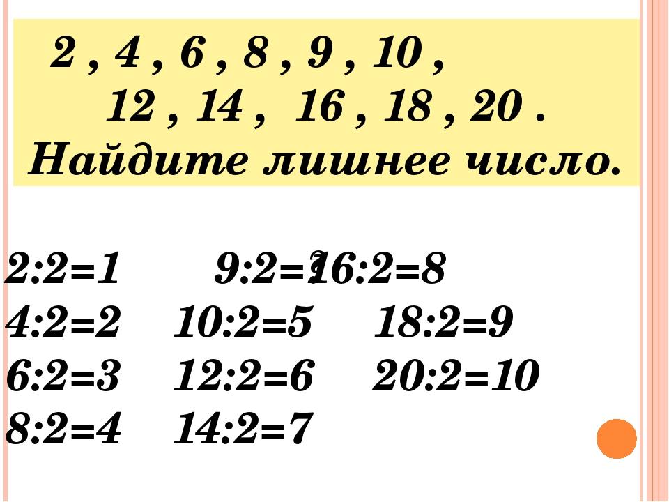 2 , 4 , 6 , 8 , 9 , 10 , 12 , 14 , 16 , 18 , 20 . Найдите лишнее число. 2:2=1...