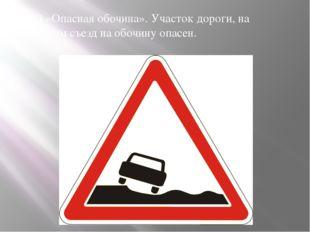 1.19 «Опасная обочина». Участок дороги, на котором съезд на обочину опасен.