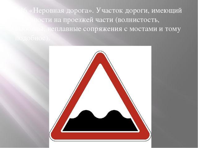 1.16 «Неровная дорога». Участок дороги, имеющий неровности на проезжей части...