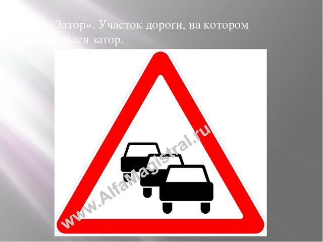1.32 «Затор». Участок дороги, на котором образовался затор.