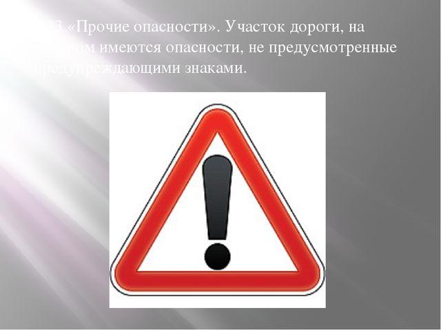 1.33 «Прочие опасности». Участок дороги, на котором имеются опасности, не пре...