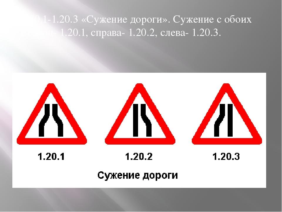 1.20.1-1.20.3 «Сужение дороги». Сужение с обоих сторон- 1.20.1, справа- 1.20....