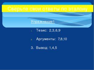 Упражнение1 Тезис: 2,3,6,9 Аргументы: 7,8,10 3. Вывод: 1,4,5 Сверьте свои отв