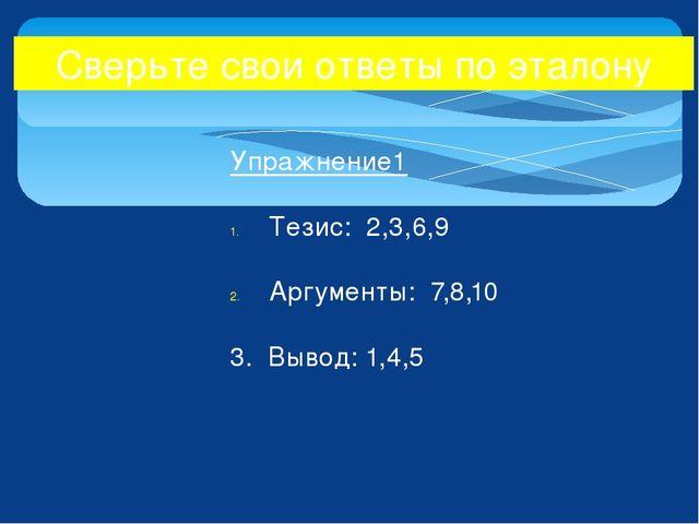 Упражнение1 Тезис: 2,3,6,9 Аргументы: 7,8,10 3. Вывод: 1,4,5 Сверьте свои отв...