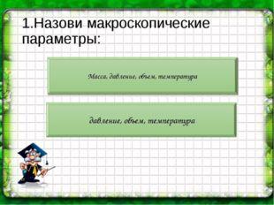 1.Назови макроскопические параметры: Масса, давление, объем, температура давл