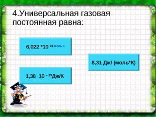 4.Универсальная газовая постоянная равна: 6,022 *10 23 моль-1 1,38 * 10 – 23Д