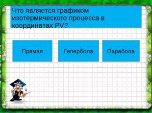 Что является графиком изотермического процесса в координатах PV? Прямая Гипер